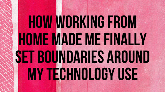 How working from home made me finally set boundaries around my technology use