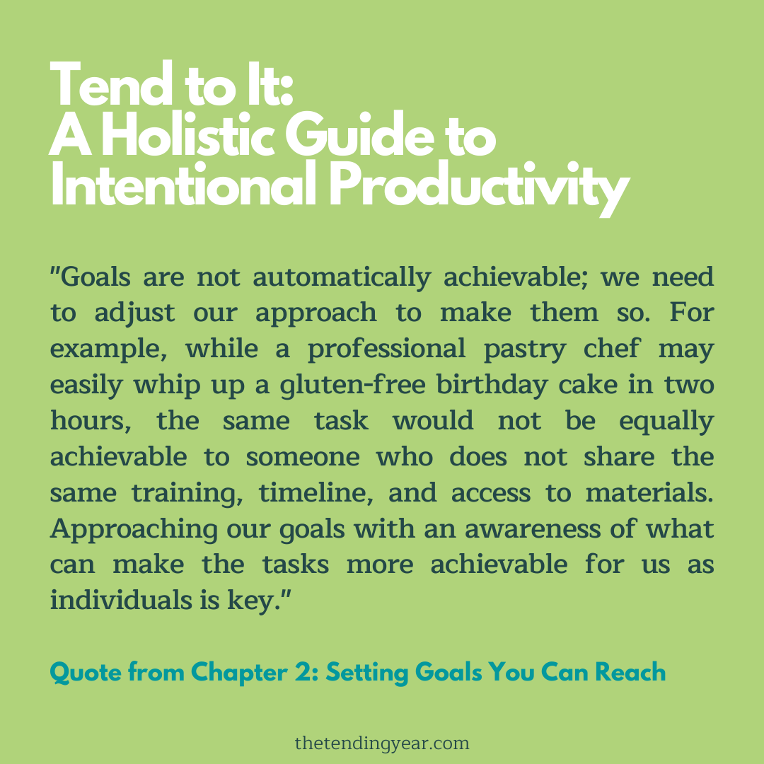 """Goals are not automatically achievable; we need to adjust our approach to make them so. For example, while a professional pastry chef may easily whip up a gluten-free birthday cake in two hours, the same task would not be equally achievable to someone who does not share the same training, timeline, and access to materials. Approaching our goals with an awareness of what can make the tasks more achievable for us as individuals is key."""