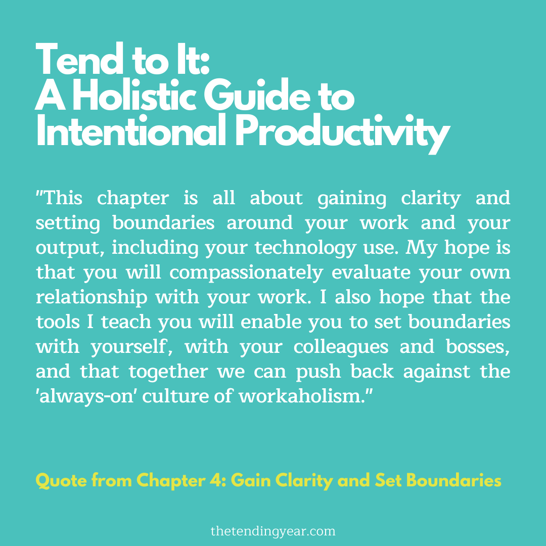 """This chapter is all about gaining clarity and setting boundaries around your work and your output, including your technology use. My hope is that you will compassionately evaluate your own relationship with your work. I also hope that the tools I teach you will enable you to set boundaries with yourself, with your colleagues and bosses, and that together we can push back against the 'always-on' culture of workaholism."""