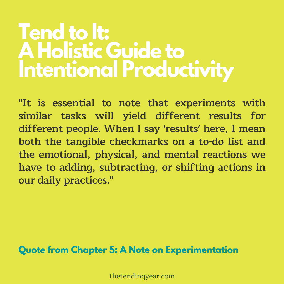"""It is essential to note that experiments with similar tasks will yield different results for different people. When I say 'results' here, I mean both the tangible checkmarks on a to-do list and the emotional, physical, and mental reactions we have to adding, subtracting, or shifting actions in our daily practices."""