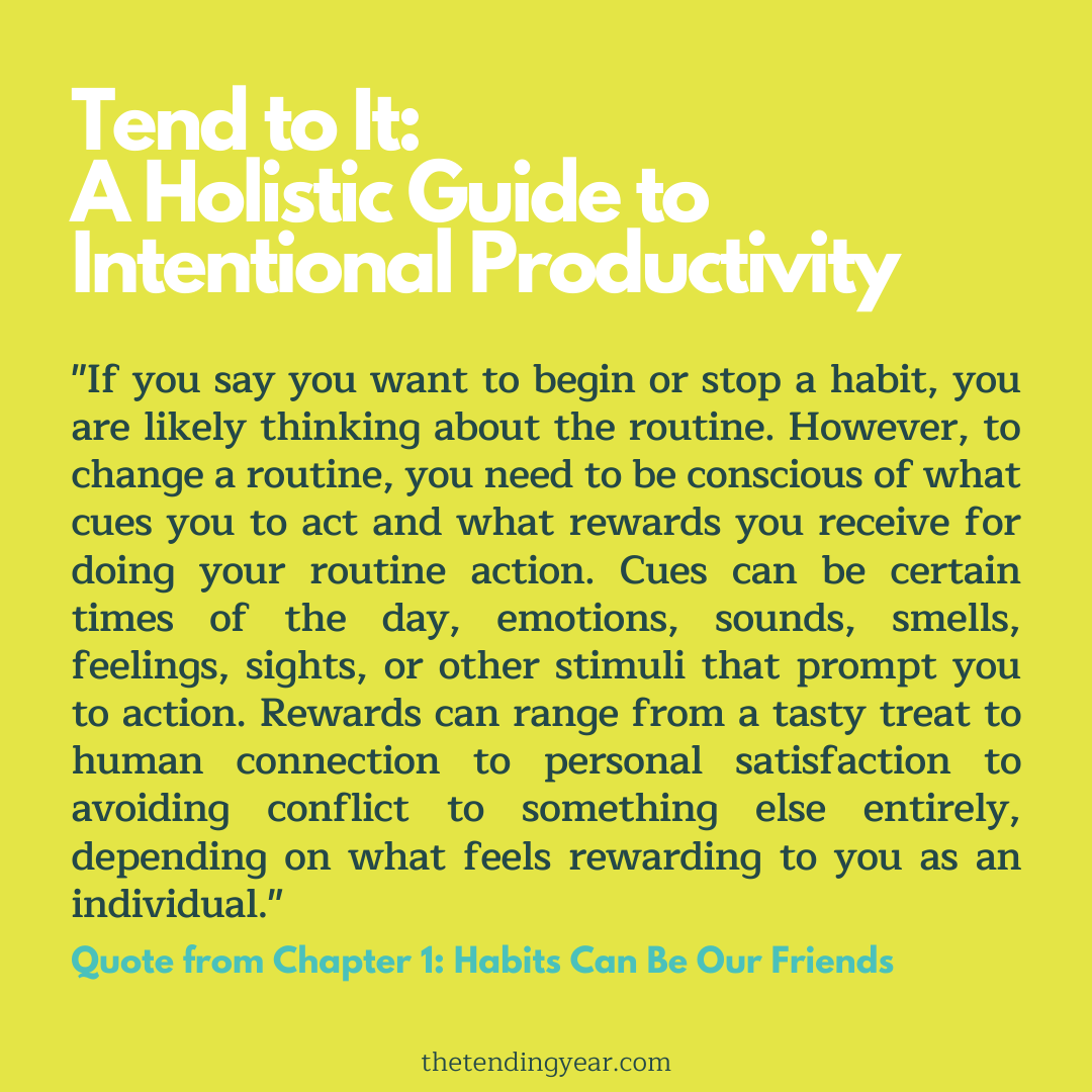 """If you say you want to begin or stop a habit, you are likely thinking about the routine. However, to change a routine, you need to be conscious of what cues you to act and what rewards you receive for doing your routine action. Cues can be certain times of the day, emotions, sounds, smells, feelings, sights, or other stimuli that prompt you to action. Rewards can range from a tasty treat to human connection to personal satisfaction to avoiding conflict to something else entirely, depending on what feels rewarding to you as an individual."""